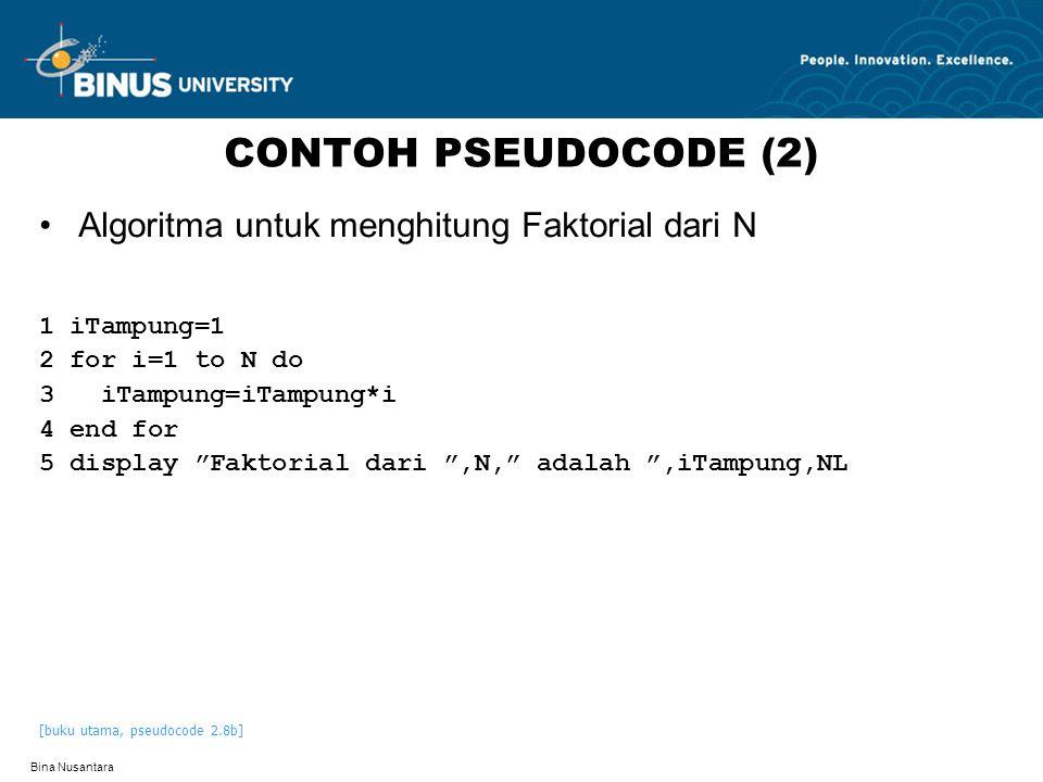 Bina Nusantara CONTOH PSEUDOCODE (2) Algoritma untuk menghitung Faktorial dari N 1 iTampung=1 2 for i=1 to N do 3 iTampung=iTampung*i 4 end for 5 display Faktorial dari ,N, adalah ,iTampung,NL [buku utama, pseudocode 2.8b]