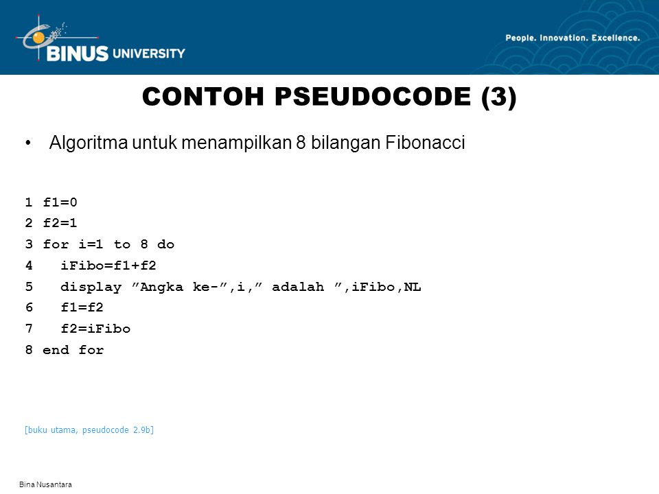Bina Nusantara CONTOH PSEUDOCODE (3) Algoritma untuk menampilkan 8 bilangan Fibonacci 1 f1=0 2 f2=1 3 for i=1 to 8 do 4 iFibo=f1+f2 5 display Angka ke- ,i, adalah ,iFibo,NL 6 f1=f2 7 f2=iFibo 8 end for [buku utama, pseudocode 2.9b]