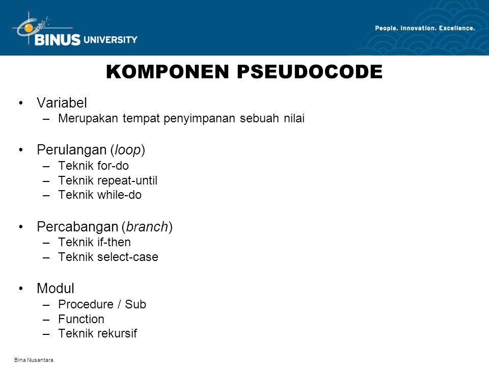 Bina Nusantara KOMPONEN PSEUDOCODE Variabel –Merupakan tempat penyimpanan sebuah nilai Perulangan (loop) –Teknik for-do –Teknik repeat-until –Teknik while-do Percabangan (branch) –Teknik if-then –Teknik select-case Modul –Procedure / Sub –Function –Teknik rekursif