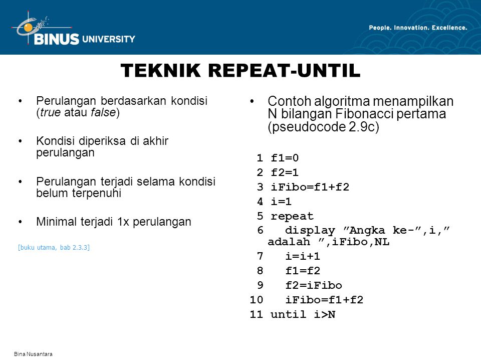 Bina Nusantara TEKNIK REPEAT-UNTIL Perulangan berdasarkan kondisi (true atau false) Kondisi diperiksa di akhir perulangan Perulangan terjadi selama kondisi belum terpenuhi Minimal terjadi 1x perulangan [buku utama, bab 2.3.3] Contoh algoritma menampilkan N bilangan Fibonacci pertama (pseudocode 2.9c) 1 f1=0 2 f2=1 3 iFibo=f1+f2 4 i=1 5 repeat 6 display Angka ke- ,i, adalah ,iFibo,NL 7 i=i+1 8 f1=f2 9 f2=iFibo 10 iFibo=f1+f2 11 until i>N