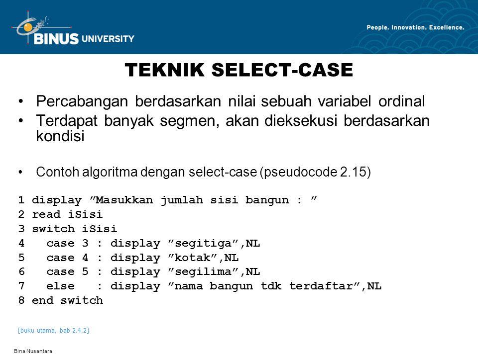 Bina Nusantara TEKNIK SELECT-CASE Percabangan berdasarkan nilai sebuah variabel ordinal Terdapat banyak segmen, akan dieksekusi berdasarkan kondisi Contoh algoritma dengan select-case (pseudocode 2.15) 1 display Masukkan jumlah sisi bangun : 2 read iSisi 3 switch iSisi 4 case 3 : display segitiga ,NL 5 case 4 : display kotak ,NL 6 case 5 : display segilima ,NL 7 else : display nama bangun tdk terdaftar ,NL 8 end switch [buku utama, bab 2.4.2]