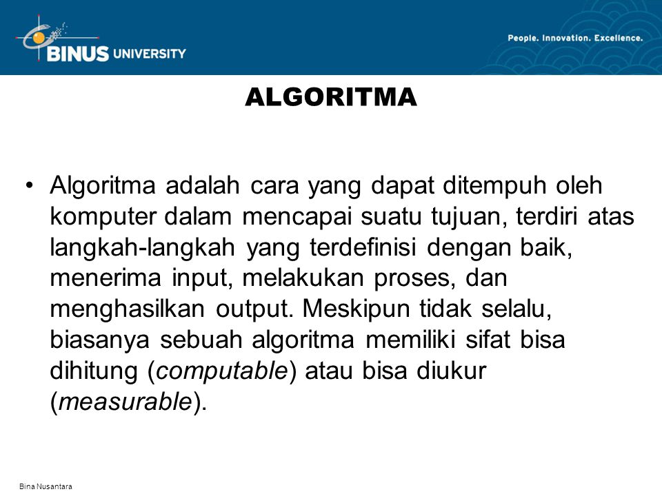 Bina Nusantara ALGORITMA Algoritma adalah cara yang dapat ditempuh oleh komputer dalam mencapai suatu tujuan, terdiri atas langkah-langkah yang terdefinisi dengan baik, menerima input, melakukan proses, dan menghasilkan output.