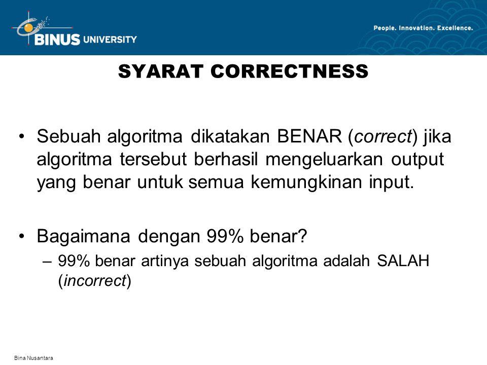 Bina Nusantara SYARAT CORRECTNESS Sebuah algoritma dikatakan BENAR (correct) jika algoritma tersebut berhasil mengeluarkan output yang benar untuk semua kemungkinan input.