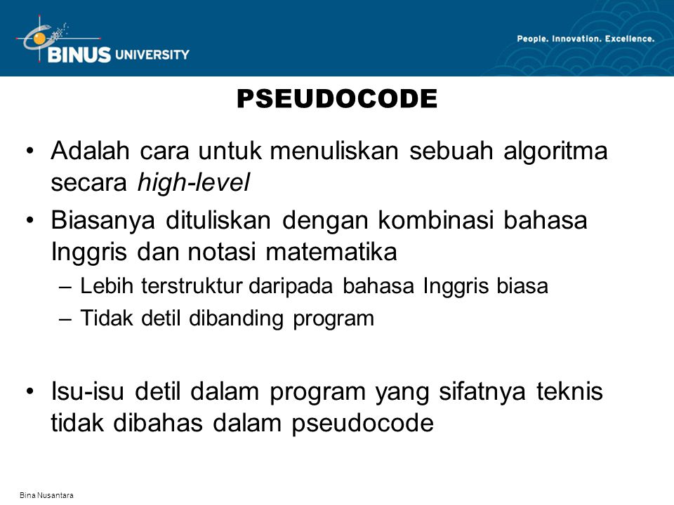 Bina Nusantara CONTOH PSEUDOCODE (1) Algoritma untuk menampilkan 7 buah simbol # 1 for i=1 to 7 do 2 display # 3 end for [buku utama, pseudocode 2.3b]