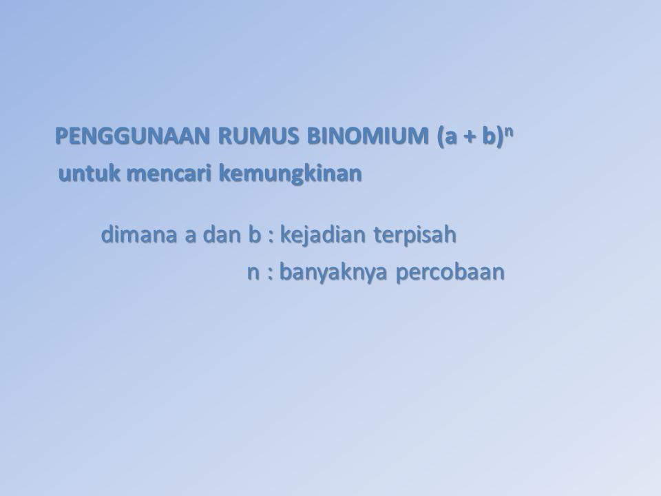 PENGGUNAAN RUMUS BINOMIUM (a + b) n PENGGUNAAN RUMUS BINOMIUM (a + b) n untuk mencari kemungkinan untuk mencari kemungkinan dimana a dan b : kejadian