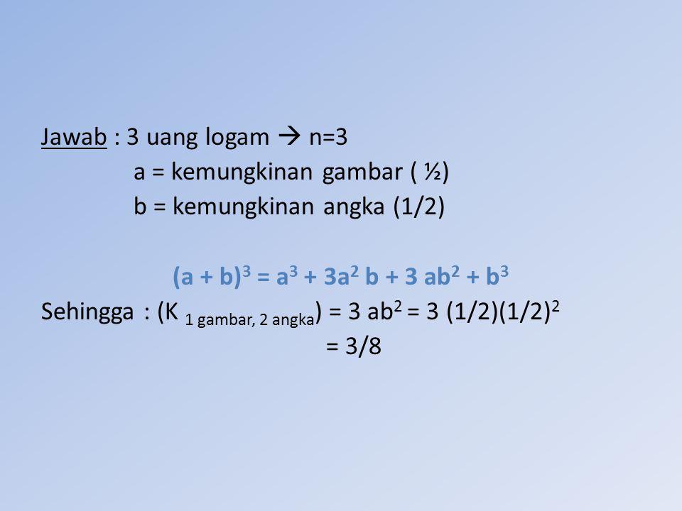 Jawab : 3 uang logam  n=3 a = kemungkinan gambar ( ½) b = kemungkinan angka (1/2) (a + b) 3 = a 3 + 3a 2 b + 3 ab 2 + b 3 Sehingga : (K 1 gambar, 2 a