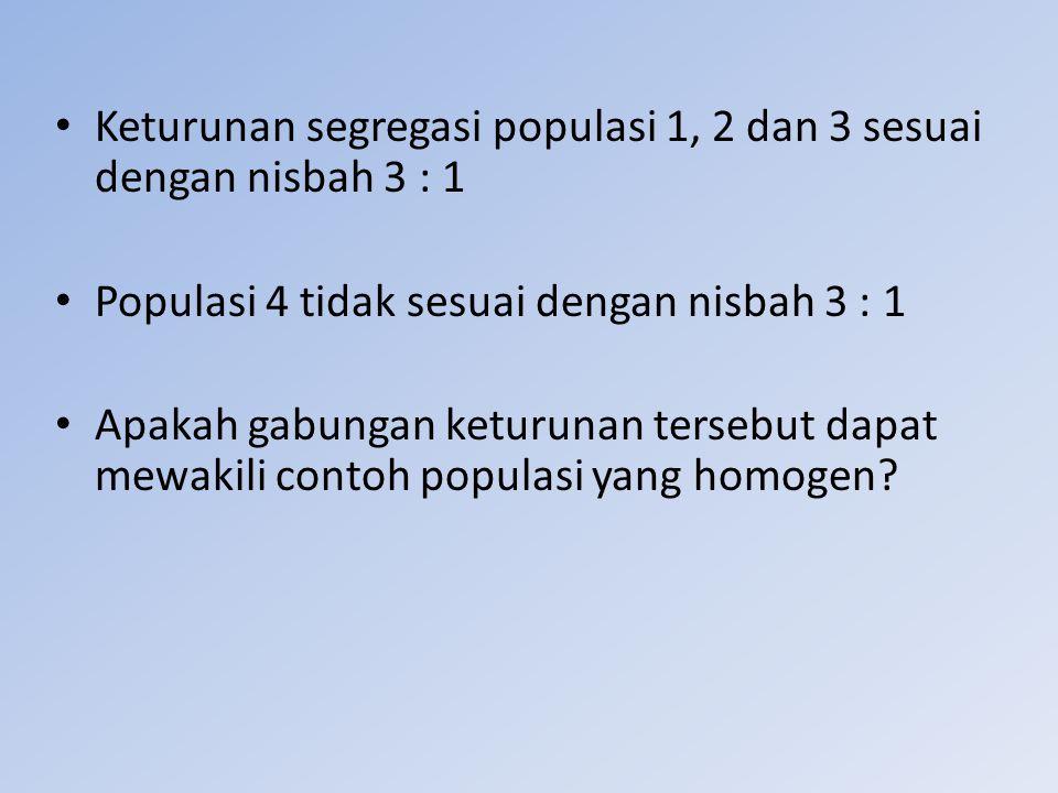 Keturunan segregasi populasi 1, 2 dan 3 sesuai dengan nisbah 3 : 1 Populasi 4 tidak sesuai dengan nisbah 3 : 1 Apakah gabungan keturunan tersebut dapa