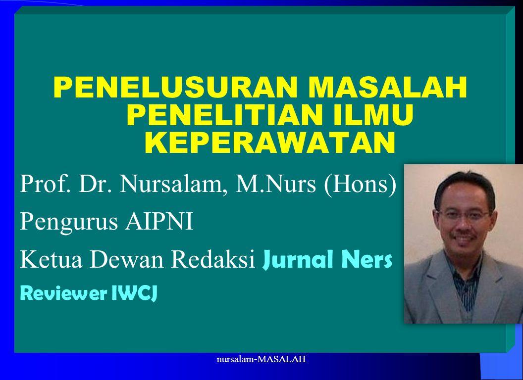 PENELUSURAN MASALAH PENELITIAN ILMU KEPERAWATAN Prof. Dr. Nursalam, M.Nurs (Hons) Pengurus AIPNI Ketua Dewan Redaksi Jurnal Ners Reviewer IWCJ nursala