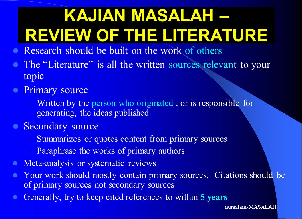 nursalam-MASALAH KAJIAN MASALAH – REVIEW OF THE LITERATURE Research should be built on the work of others The Literature is all the written sources relevant to your topic Primary source – Written by the person who originated, or is responsible for generating, the ideas published Secondary source – Summarizes or quotes content from primary sources – Paraphrase the works of primary authors Meta-analysis or systematic reviews Your work should mostly contain primary sources.
