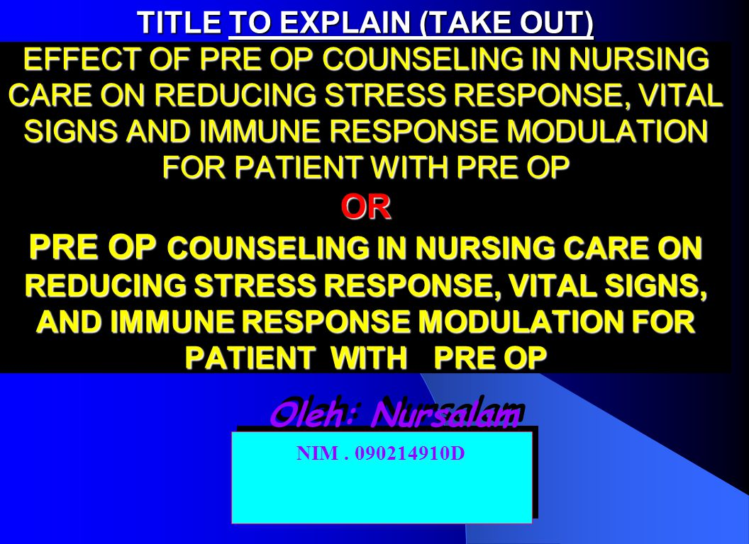 nursalam-MASALAH TITLE TO EXPLAIN (TAKE OUT) EFFECT OF PRE OP COUNSELING IN NURSING CARE ON REDUCING STRESS RESPONSE, VITAL SIGNS AND IMMUNE RESPONSE MODULATION FOR PATIENT WITH PRE OP OR PRE OP COUNSELING IN NURSING CARE ON REDUCING STRESS RESPONSE, VITAL SIGNS, AND IMMUNE RESPONSE MODULATION FOR PATIENT WITH PRE OP Oleh: Nursalam NIM.