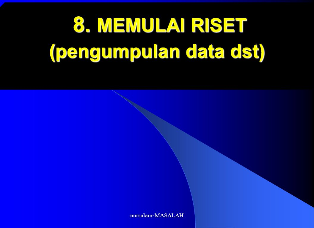 nursalam-MASALAH 8. MEMULAI RISET (pengumpulan data dst) 8. MEMULAI RISET (pengumpulan data dst)