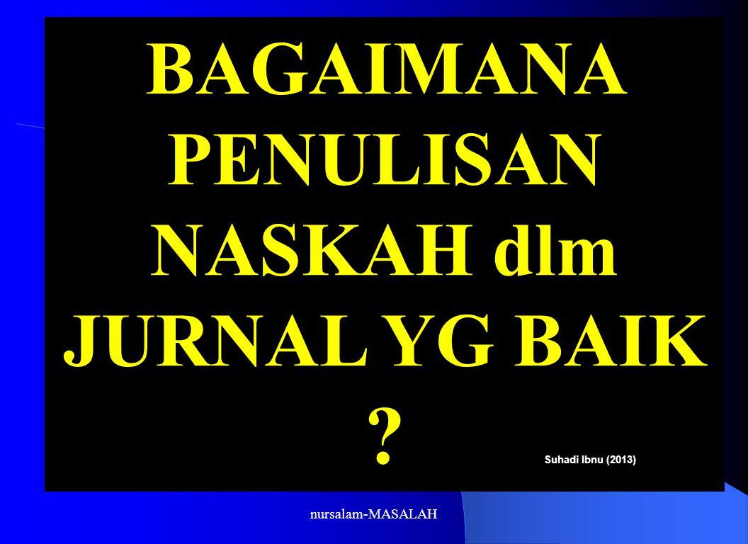 BAGAIMANA PENULISAN NASKAH dlm JURNAL YG BAIK ? Suhadi Ibnu (2013) nursalam-MASALAH