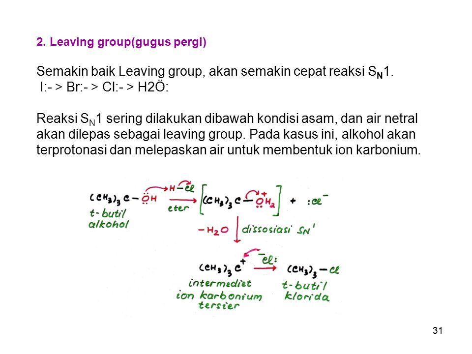 31 2. Leaving group(gugus pergi) Semakin baik Leaving group, akan semakin cepat reaksi S N 1. I:- > Br:- > Cl:- > H2Ö: Reaksi S N 1 sering dilakukan