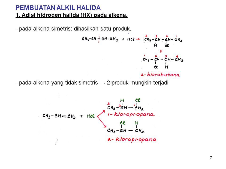 7 PEMBUATAN ALKIL HALIDA 1. Adisi hidrogen halida (HX) pada alkena. - pada alkena simetris: dihasilkan satu produk. - pada alkena yang tidak simetris