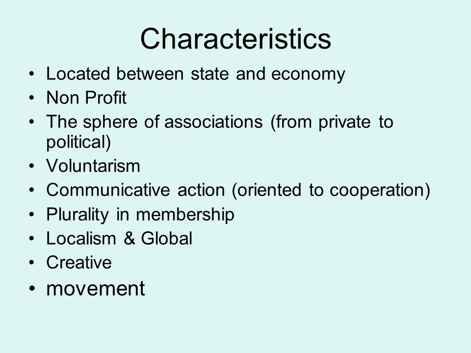 Characteristics Located between state and economy Non Profit The sphere of associations (from private to political) Voluntarism Communicative action (oriented to cooperation) Plurality in membership Localism & Global Creative movement