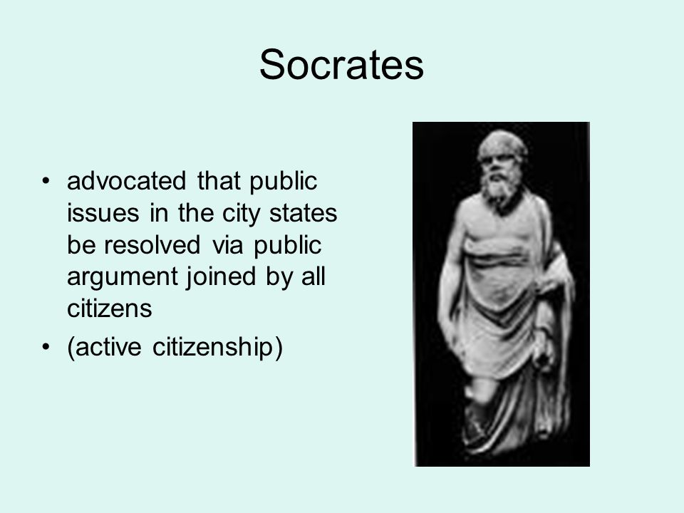 Socrates advocated that public issues in the city states be resolved via public argument joined by all citizens (active citizenship)