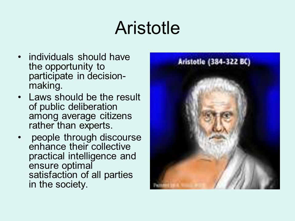 Aristotle individuals should have the opportunity to participate in decision- making. Laws should be the result of public deliberation among average c