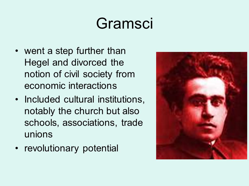 Gramsci went a step further than Hegel and divorced the notion of civil society from economic interactions Included cultural institutions, notably the church but also schools, associations, trade unions revolutionary potential