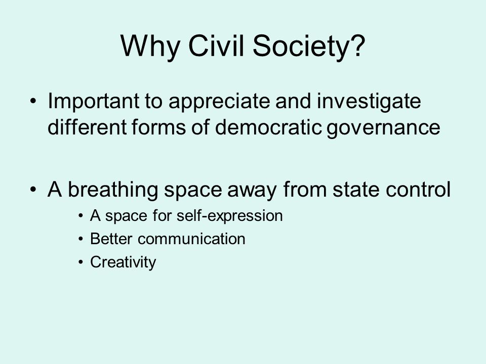 Why Civil Society? Important to appreciate and investigate different forms of democratic governance A breathing space away from state control A space