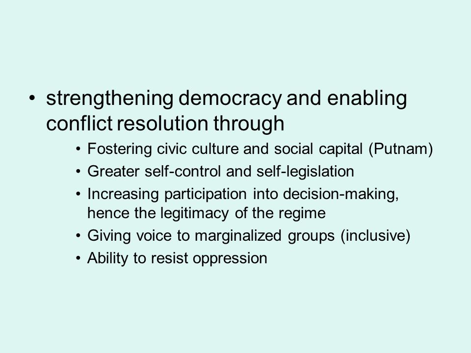 strengthening democracy and enabling conflict resolution through Fostering civic culture and social capital (Putnam) Greater self-control and self-legislation Increasing participation into decision-making, hence the legitimacy of the regime Giving voice to marginalized groups (inclusive) Ability to resist oppression