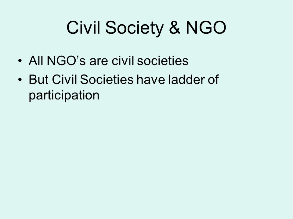 Civil Society & NGO All NGO's are civil societies But Civil Societies have ladder of participation
