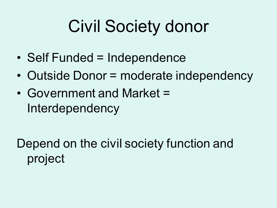 Civil Society donor Self Funded = Independence Outside Donor = moderate independency Government and Market = Interdependency Depend on the civil socie
