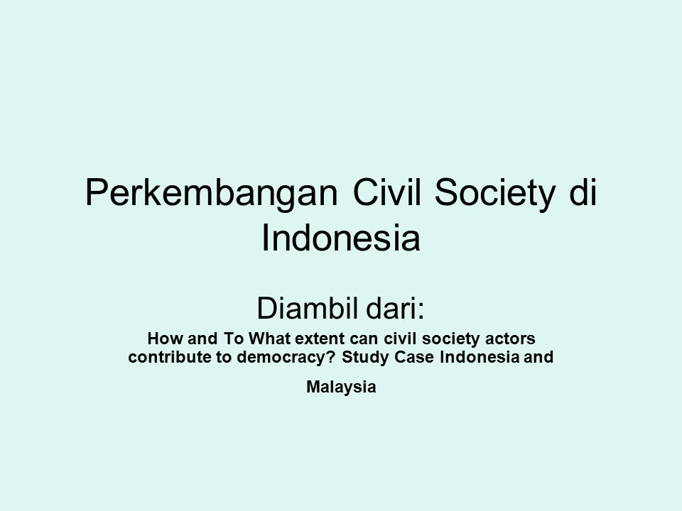 Perkembangan Civil Society di Indonesia Diambil dari: How and To What extent can civil society actors contribute to democracy? Study Case Indonesia an