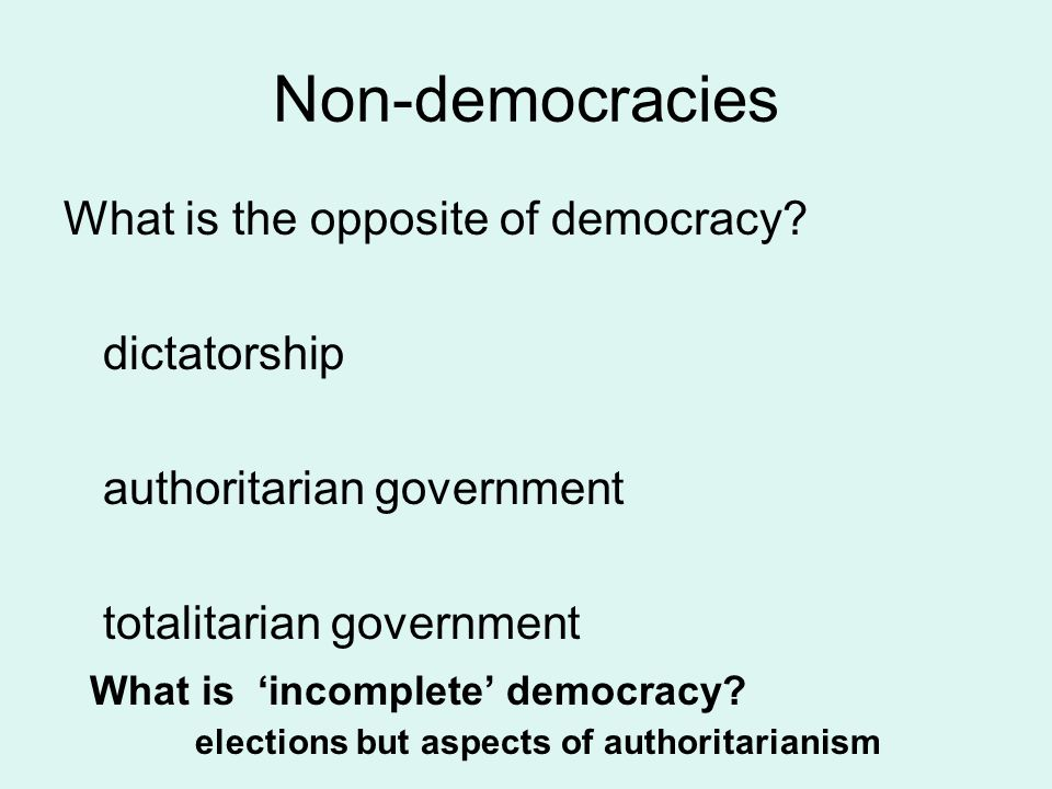 Non-democracies What is the opposite of democracy? dictatorship authoritarian government totalitarian government What is 'incomplete' democracy? elect