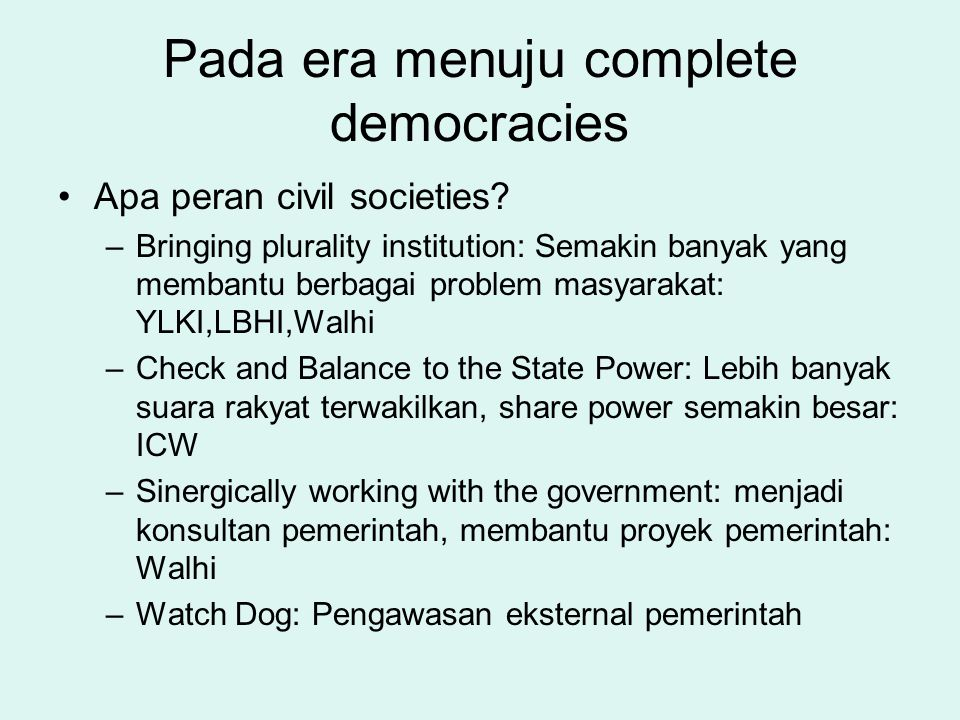 Pada era menuju complete democracies Apa peran civil societies? –Bringing plurality institution: Semakin banyak yang membantu berbagai problem masyara
