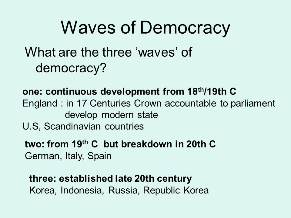Waves of Democracy What are the three 'waves' of democracy? one: continuous development from 18 th /19th C England : in 17 Centuries Crown accountable