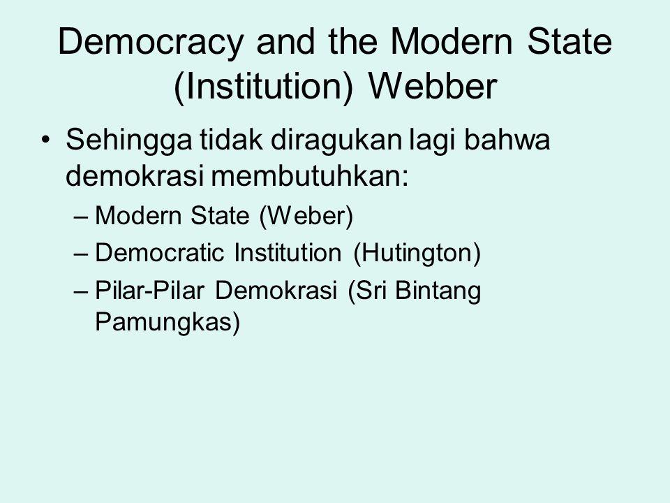 Democracy and the Modern State (Institution) Webber Sehingga tidak diragukan lagi bahwa demokrasi membutuhkan: –Modern State (Weber) –Democratic Insti