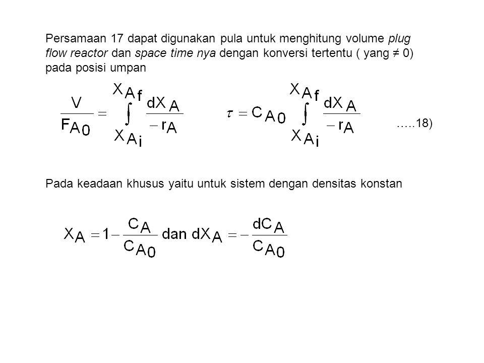 Persamaan 17 dapat digunakan pula untuk menghitung volume plug flow reactor dan space time nya dengan konversi tertentu ( yang ≠ 0) pada posisi umpan