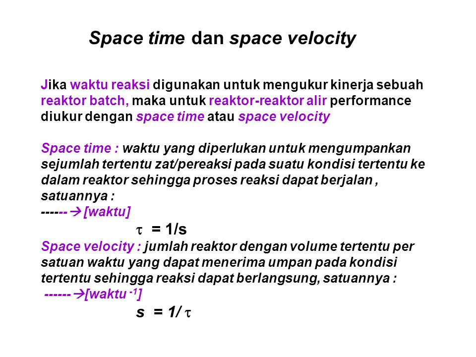 Jika waktu reaksi digunakan untuk mengukur kinerja sebuah reaktor batch, maka untuk reaktor-reaktor alir performance diukur dengan space time atau spa