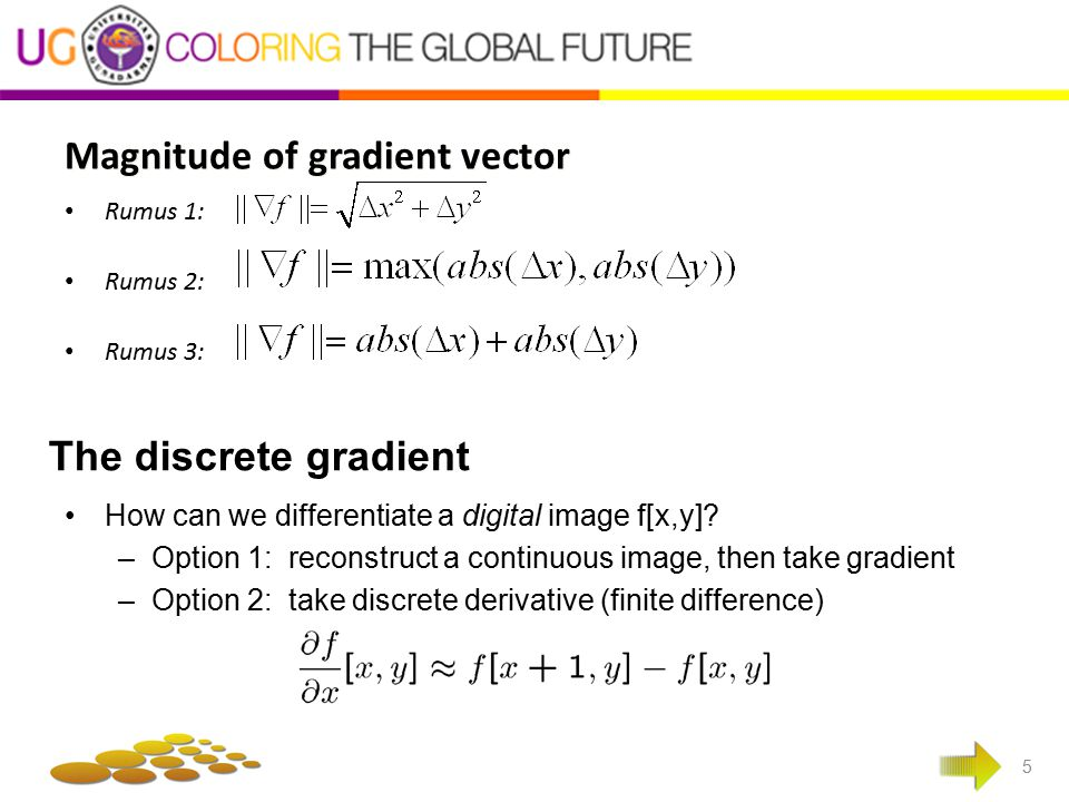 Magnitude of gradient vector 5 Rumus 1: Rumus 2: Rumus 3: The discrete gradient How can we differentiate a digital image f[x,y]? –Option 1: reconstruc