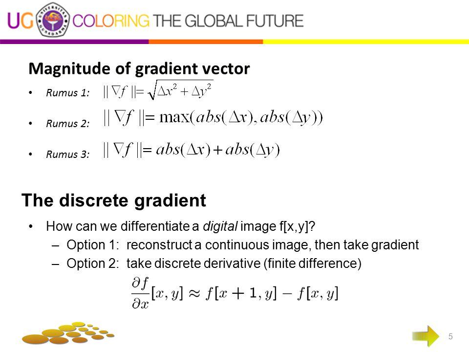 Digunakan operator sobel 6 Tinjau pengaturan pixel disekitar pixel (x,y) Operator sobel adalah magnitude dari gradien yang dihitung dengan Turunan parsial dihitung dengan : Sx = (a2+ca3+a4) – (a0+ca7+a6) ; sy = (a0+ca1+a2) – (a6+ca5+a4) Dengan konstanta c=2 dalam bentuk mask, sx dan sy dinyatakan sebagai -1 0 1 -2 0 2 -1 0 1 Sx = Sy = 1 2 1 0 0 0 -1 -2 -1 Atau M = |sx| + |sy|