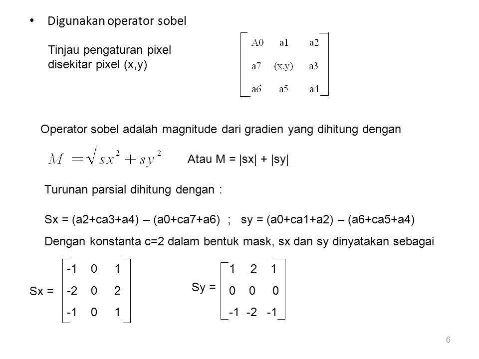 Contoh citra yang akan dilakukan pendeteksian tepi dengan operator sobel, 3 4 2 5 7* * * * * 2 1 6 4 2* 18 * 3 5 7 2 4 4 2 5 7 1 2 5 1 6 9 citra awal citra hasil konvolusi sx = 3x(-1)+2x(-1)+ 3x(-1)+2x(1)+6x(2)+7x(1) = 11 sy = 3x(1)+4x(2)+2x(1)+3x(-1)+5x(-2)+7x(-1) = -7 maka M = 18 Operator lain adalah prewitt, dengan c = 1 -1 0 1 1 1 1 px= -1 0 1 py = 0 0 0 -1 0 1 -1 -1 -1 7