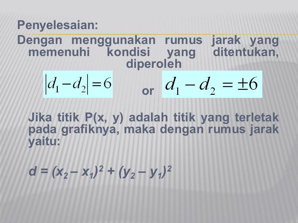 Penyelesaian: Dengan menggunakan rumus jarak yang memenuhi kondisi yang ditentukan, diperoleh or Jika titik P(x, y) adalah titik yang terletak pada gr