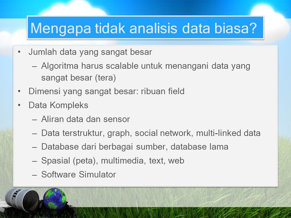 Mengapa tidak analisis data biasa? Jumlah data yang sangat besar – Algoritma harus scalable untuk menangani data yang sangat besar (tera) Dimensi yang