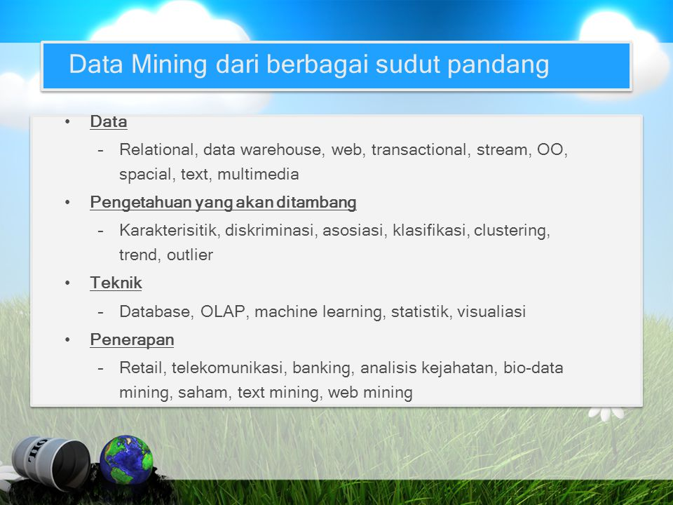 Data Mining dari berbagai sudut pandang Data –Relational, data warehouse, web, transactional, stream, OO, spacial, text, multimedia Pengetahuan yang a