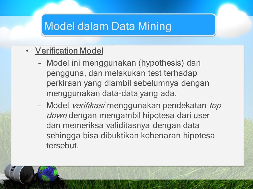 Model dalam Data Mining Verification Model –Model ini menggunakan (hypothesis) dari pengguna, dan melakukan test terhadap perkiraan yang diambil sebel