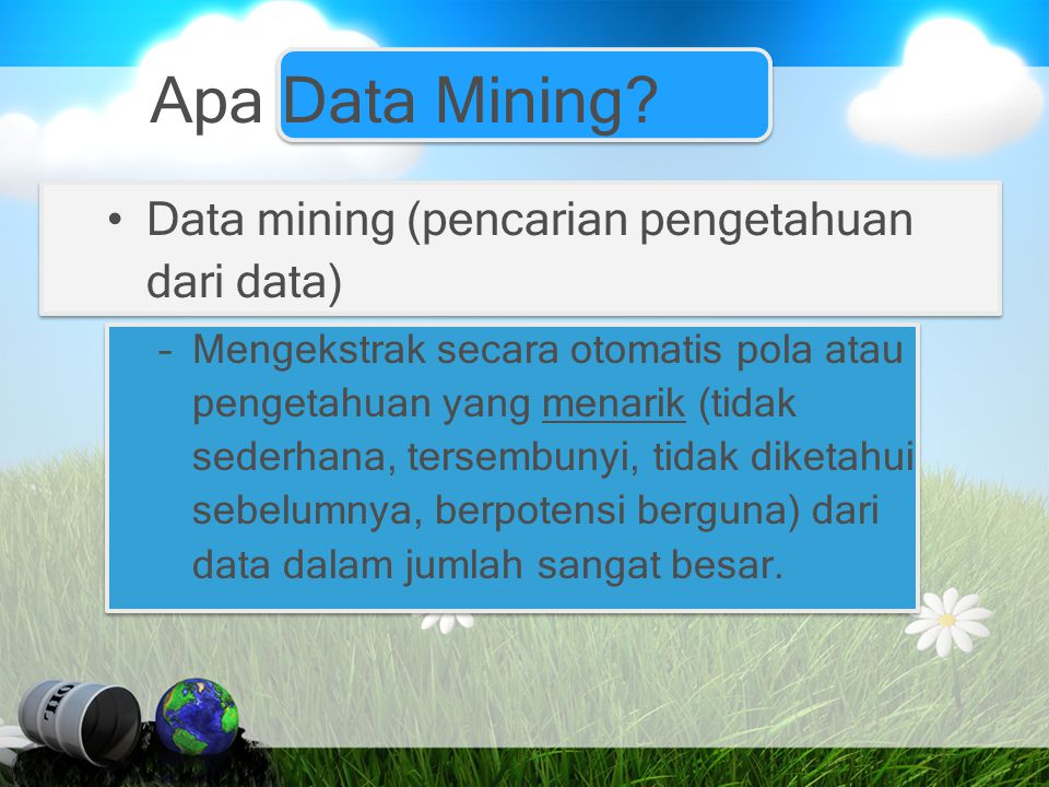 Apa Data Mining? Data mining (pencarian pengetahuan dari data) –Mengekstrak secara otomatis pola atau pengetahuan yang menarik (tidak sederhana, terse