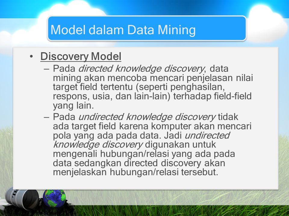 Model dalam Data Mining Discovery Model – Pada directed knowledge discovery, data mining akan mencoba mencari penjelasan nilai target field tertentu (