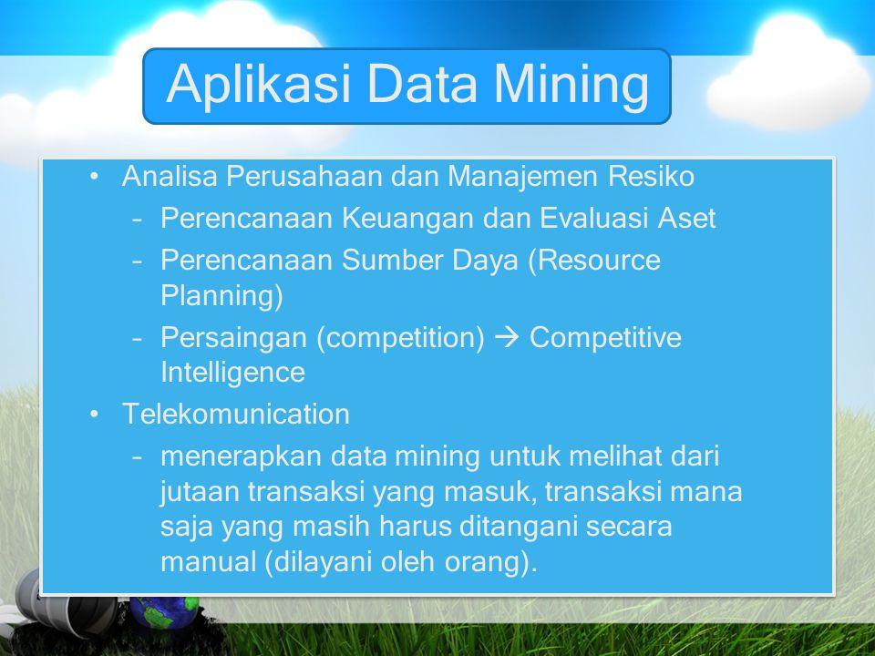 Aplikasi Data Mining Analisa Perusahaan dan Manajemen Resiko –Perencanaan Keuangan dan Evaluasi Aset –Perencanaan Sumber Daya (Resource Planning) –Per