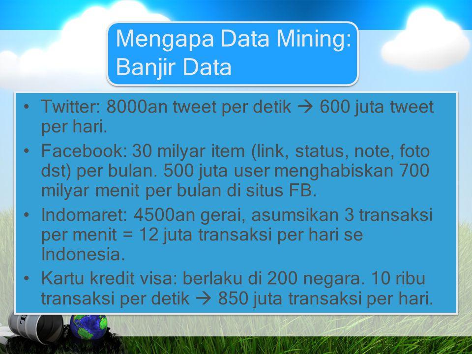 Mengapa Data Mining: Banjir Data Twitter: 8000an tweet per detik  600 juta tweet per hari. Facebook: 30 milyar item (link, status, note, foto dst) pe