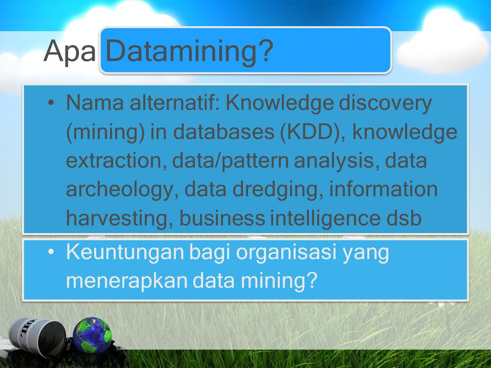 Apa Datamining? Nama alternatif: Knowledge discovery (mining) in databases (KDD), knowledge extraction, data/pattern analysis, data archeology, data d