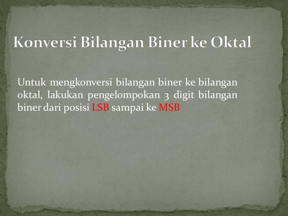 Untuk mengkonversi bilangan biner ke bilangan oktal, lakukan pengelompokan 3 digit bilangan biner dari posisi LSB sampai ke MSB