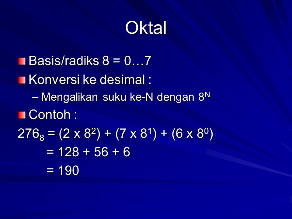 Oktal Basis/radiks 8 = 0…7 Konversi ke desimal : –Mengalikan suku ke-N dengan 8 N Contoh : 276 8 = (2 x 8 2 ) + (7 x 8 1 ) + (6 x 8 0 ) = 128 + 56 + 6 = 128 + 56 + 6 = 190 = 190