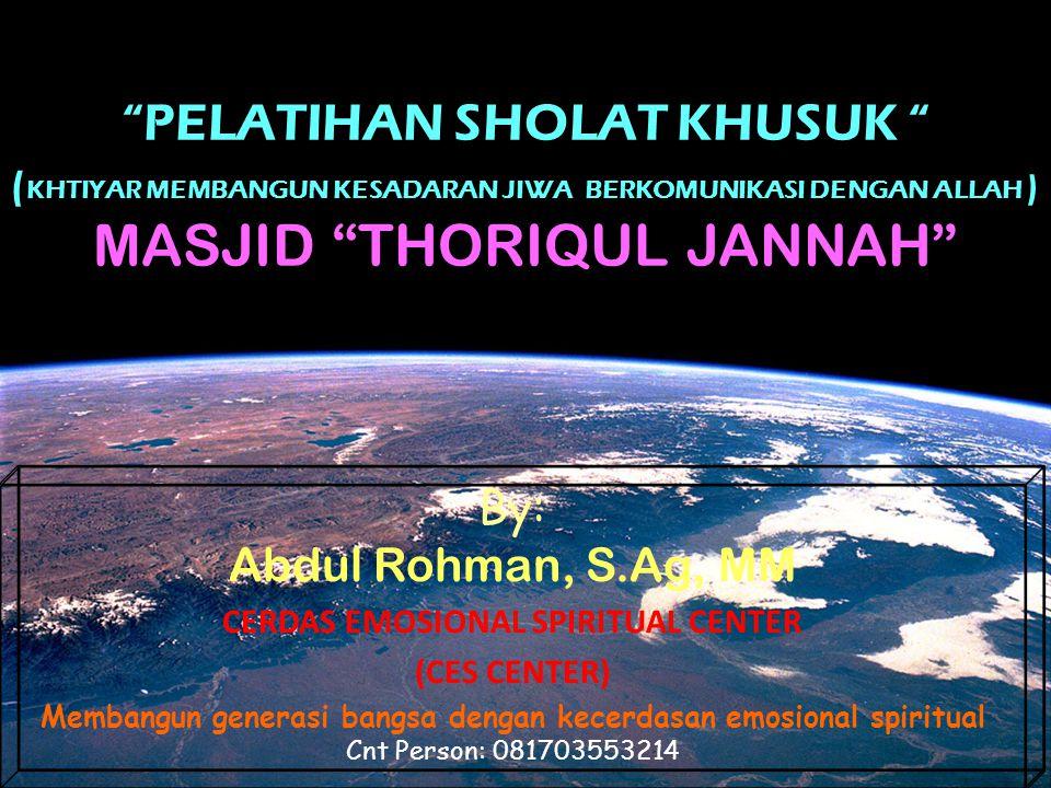 PELATIHAN SHOLAT KHUSUK ( KHTIYAR MEMBANGUN KESADARAN JIWA BERKOMUNIKASI DENGAN ALLAH ) MASJID THORIQUL JANNAH By: Abdul Rohman, S.Ag, MM CERDAS EMOSIONAL SPIRITUAL CENTER (CES CENTER) Membangun generasi bangsa dengan kecerdasan emosional spiritual Cnt Person: 081703553214