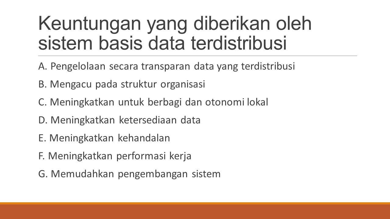 Keuntungan yang diberikan oleh sistem basis data terdistribusi A. Pengelolaan secara transparan data yang terdistribusi B. Mengacu pada struktur organ
