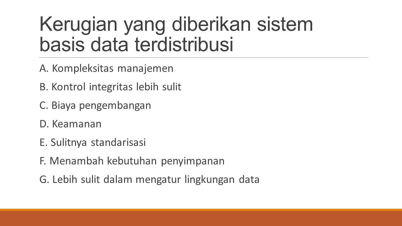 Kerugian yang diberikan sistem basis data terdistribusi A. Kompleksitas manajemen B. Kontrol integritas lebih sulit C. Biaya pengembangan D. Keamanan